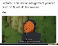 Memes, Japanese, and 🤖: Lecturer: This isnt an assignment you can  push off & just do last minute  Me:  Oh dear.  Am l being underestimated?  Inn Japanese word of le day 戦う たたかう tatakau To fight narutoshippuden naruto anime otaku funnyanime animefunny animememe