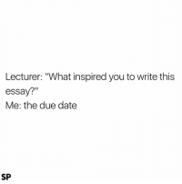 "Date, Yes, and Dates: Lecturer: ""What inspired you to write this  essay?""  Me: the due date  SP Yes 😅"