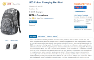 """Friday, Funny, and Music: LED Colour Changing Bar Stool  Released on 05 April 2013  Condition: New  In stock Shipping now  224SuperPoints  Merchant Profile  Thisisitstores  £223.99 Free delivery  98% Positive Feedback  Over last 12 months (56 ratings)  Merchant since: 27/04/2012  Location:  gelert  11鋒  Earn  224 SuperPoints What are SuperPoints?  United  Buy now  Kingdom  Comment:""""  Contact Merchant  Requires a Play.com account.)  Description  Key Features  Delivery & Returns  Make a decorative statement in your bar or venue and even in your home with ultra-stylish LED bar stool. The  stools incredible lighting effects will also help create a colourful atmosphere in any room or environment. Currently  on trend at large events like music festivals (you may have noticed LED furniture being used at Glastonbury by the  BBC's coverage team), this high quality illuminated furniture is perfect for use indoors and outdoors, and will make  a fantastic spectacle at events like garden parties. Remote controlled, the unit's colour changing LEDs offer a range  of dynamic lighting effects, from static colours for moody ambience, to soft crossfades for a subtle blend of lighting  tones and vibrant strobing effects for when it's party time! This great piece of LED bar furniture is rechargeable with  no unsightly wires or cables required to operate and can deliver 9-10 hours playback based on a charge of the  same length. Order from This Is It Stores before 1pm for speedy same day dispatch on this awesomely unique  furniture! (Monday to Friday only) Specifications: Material: PE Light: RGB LED Voltage: Input: 110V-240V, Output  4.8V Rechargeable battery, charging 9-10 hours/Playback 9-10 hours Remote control (d)38 x(w)39 x (h)81cm  Zoom Larger image Funny looking bar stool..."""