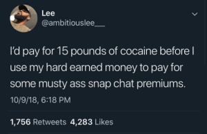 Might as well put your money in a shredder by MGLLN MORE MEMES: Lee  @ambitiouslee  pay for 15 pounds of cocaine before  l'd pay for 15 pounds of cocaine before  use my hard earned money to pay for  some musty ass snap chat premiums.  10/9/18, 6:18 PM  1,756 Retweets 4,283 Like:s Might as well put your money in a shredder by MGLLN MORE MEMES