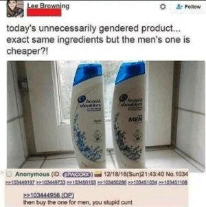 """Because women would rather buy whats expensive than whats better. via /r/funny https://ift.tt/2yHOZeb: Lee Browning  """" Follow  today's unnecessarily gendered product...  exact same ingredients but the men's one is  cheaper?!  hoods  sada  MEN  Anonymous (ID: VCCCRX)12/18/16(Sun)21:43:40 No.1034  103444  then buy the one for men, you stupid cunt Because women would rather buy whats expensive than whats better. via /r/funny https://ift.tt/2yHOZeb"""