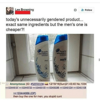 Memes, Anonymous, and Browns: Lee Browning  Follow  today's unnecessarily gendered product...  exact same ingredients but the men's one is  cheaper?!  heads  MEN  Anonymous (ID  PTVCccRx 12/18/16(Sun)21:43:40 No.1034  >>103449197 ee 103449733 2103450193 >>103450283>>1044510S4 2103451108  103444956 (OP)  then buy the one for men, you stupid cunt Ikr? Behind the packaging is the same shit
