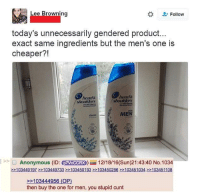 Anonymous, Browns, and Cunt: Lee Browning  Follow  today's unnecessarily gendered product...  exact same ingredients but the men's one is  cheaper?!  head&  shounders  shouders  MEN  Anonymous (ID: eTVCCCRX 12/18/16(Sun)21:43:40 No.1034  103449197 103449733 103450193 103450286 >>103451034 >>103451108  103444956 (OP  then buy the one for men, you stupid cunt Messages have been disabled once again <3