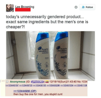 Tumblr, Anonymous, and Browns: Lee Browning  Follow  today's unnecessarily gendered product...  exact same ingredients but the men's one is  cheaper?!  head&  shounders  shoulders  MEN  Anonymous (ID: p7VoccRx 12/18/16(Sun)21:43:40 No.1034  103449197 103449733 103450193 103450286 103451034 103451108  103444956 (OP)  then buy the one for men, you stupid cunt Such a simple solution.