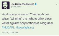 """Memes, 🤖, and Corporation: Lee Camp [Redacted]  @Lee Camp  You know you live in f**ked up times  when """"winning"""" the right to drink clean  water against corporations is a big deal  #NoDAPL #keepfighting  12/7/16, 11:48 PM Truth."""