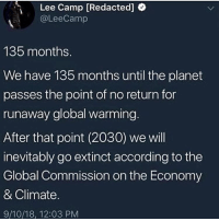 I really can't post offensive shit anymore: Lee Camp [Redacted]  @LeeCamp  135 months.  We have 135 months until the planet  passes the point of no return for  runaway global warming.  After that point (2030) we will  inevitably go extinct according to the  Global Commission on the Economy  & Climate.  9/10/18, 12:03 PM I really can't post offensive shit anymore