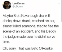 Drunk, Memes, and Sorry: Lee Doren  @LDorern  Maybe Brett Kavanaugh drank6  drinks, drove drunk, crashed his car,  almost killed someone, tried to flee the  scene of an accident, and his Daddy  the judge made sure he didn't serve  time.  Oh, sorry. That was Beto O'Rourke. (GC)