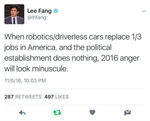 "America, Cars, and Computers: Lee Fang  @lhfang  When robotics/driverless cars replace 1/3  jobs in America, and the political  establishment does nothing, 2016 anger  will look minuscule.  11/5/16, 10:03 PM  287 RETWEETS 497 LIKES c-bassmeow: cracked-pearl-78:  c-bassmeow:  Shit  Luddites have been making this claim since the Industrial Revolution and they are no closer to being true.  While you are historically correct, many economists, tech experts (people who work with tech who are far from luddites), and even CEO's of tech companies believe that with the increasing automation  of jobs, many jobs will go to machines and there will be a great, massive reduction in jobs. Economists both from the left and right think this is to be true since it's already happening just not to a large extent YET. Even the Bureau of labor statistics projects massive job loss due to human jobs becoming obsolete because  technological changes that make it more efficient to replace humans with machines/computers since it will be cheaper, less error, and more efficient to replace humans since machines do not need to rest, do not have families, can be worked to their extreme, and can be programmed to do something correctly all the time. Moreover with the prospect of artificial intelligence which is being invested heavily, the change might manifest more rapidly.  One remedy for this from some economists from both the left and right is to enact a universal basic income. But while I appreciate your skepticism, which is very healthy because i too have a disdain for predictions with no basis in reality or that sound alarmist- to my knowledge there seems to be a slow, growing consensus from many fields that technological progress will replace many many human jobs the extent to which they will replace them is obviously debatable but the fact that they will be replaced to some degree that affects us seems to not be. I'm sorry I can't cite sources I'm on my phone at the moment.  Also,  throughout history technological progress has always replaced jobs.  There are less shoemakers now, farmers, cashiers, and countless other positions due to technological progress. Historically though,  we have been able to replace these jobs with new ones created through social change, technological change, and other factors but I and many think that we have hit a special time in history where technology will simply take over many more jobs than we can replace.  Technological progress is so advanced now that many products that we had to buy separately are now consolidated into one (an iphone is a fax machine, a phone, a computer, a camera, a tv, etc) and at times less people are needed in the aggregate to make these products.   Lastly, and this is just semantics,  I do believe that many techno-optimists believe technological progress automatically means ""good"" because we associate the word technology with human advancement and because ""progress"" is  a word that assumes benevolence, but this is not the case. Technological and scientific progress are not inherently good.  I am no luddite and I am a lover of science BUT science and technological advancement are sometimes removed and unaware of the unintended consequences created by their advancement since we rarely know all the social, economic,  political, ramifications brought by said technology/scientific discoveries at the time of their creation and birth. So to assume everything will be a positive step forward is a naive assumption not supported by data but simply a subjective feeling of comfort and happiness because tech progress is being made. So i am no luddite, but I do think there is cause this time to be healthily afraid of what is to come.  A capitalist system has historically relied on humans but when those who own the means of production switch to a more inexpensive, rational, hard working, and anti-error prone substitute …. then what happens? It has never been done before so to assume you can use history as a guide (which is usually a very intelligent move) is somewhat misguided for what is to come has never happened before."