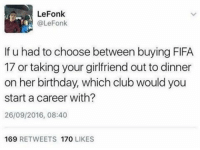 Memes, Sports, and 🤖: Lee Fonk  @LeFonk  If u had to choose between buying FIFA  17 or taking your girlfriend out to dinner  on her birthday, which club would you  start a career with?  26/09/2016, 08:40  169  RETWEETS  170  LIKES @thesportbible is a must follow for all sports fans! 🔥