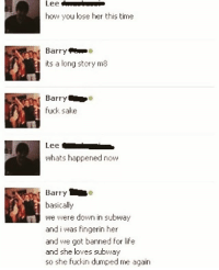 Life, Subway, and Fuck: Lee  how you lose her this time  Barry  its a long story ma  Barry  fuck sake  Lee  whats happened now  basically  we were down in subway  and i was fingerin her  and we got banned for life  and she loves subway  so she fuckin dumped me again Hate when this happens... @thememesfeed you're killing me mate😂