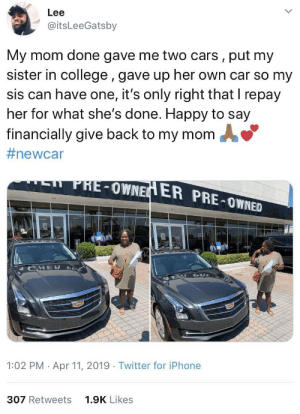 This is awesome 🙏🙌 https://t.co/q8vK8suI6Y: Lee  @itsLeeGatsby  My mom done gave me two cars, put my  sister in college, gave up her own car so my  sis can have one, it's only right that I repay  her for what she's done. Happy to say  financially give back to my momA  #newc ar  PHE-OWNE  ER PRE-OWNED  HE  1:02 PM Apr 11, 2019 Twitter for iPhone  307 Retweets  1.9K Likes This is awesome 🙏🙌 https://t.co/q8vK8suI6Y