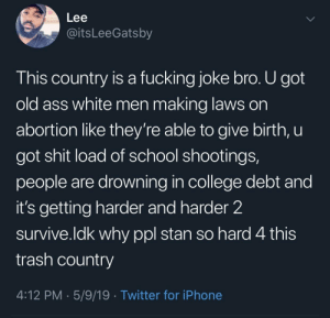 America, Ass, and College: Lee  @itsLeeGatsby  This country is a fucking joke bro. U got  old ass white men making laws on  abortion like they're able to give birth, U  got shit load of school shootings,  people are drowning in college debt and  it's getting harder and harder 2  survive.ldk why ppl stan so hard 4 this  trash country  4:12 PM 5/9/19 Twitter for iPhone America? She cancelled by mojelb7r MORE MEMES