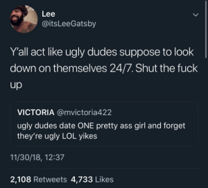 Sounds like someone got played by an ugly dude ☕️ by MGLLN MORE MEMES: Lee  @itsLeeGatsby  Y'all act like ugly dudes suppose to look  down on themselves 24/7. Shut the fuck  VICTORIA @mvictoria422  ugly dudes date ONE pretty ass girl and forget  they're ugly LOL yikes  11/30/18, 12:37  2,108 Retweets 4,733 Likes Sounds like someone got played by an ugly dude ☕️ by MGLLN MORE MEMES