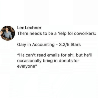 """Black, Donuts, and Mirror: Lee Lechner  There needs to be a Yelp for coworkers:  Gary in Accounting 3.2/5 Stars  """"He can't read emails for sht, but he'll  occasionally bring in donuts for  everyone"""" Sounds like a Black Mirror episode"""
