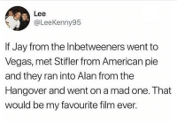 Jay, Memes, and Las Vegas: Lee  @LeeKenny95  If Jay from the Inbetweeners went to  Vegas, met Stifler from American pie  and they ran into Alan from the  Hangover and went on a mad one. That  would be my favourite film ever. I NEED to see this film!