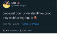 Instagram, Iphone, and Twitter: Leea  @Aleeajanique  crabs just don't understand how good  they muhfucking legs is  8:24 AM 2/8/19 Twitter for iPhone  22.4K Retweets 62.7K Likes 𝗙𝗼𝗹𝗹𝗼𝘄: @𝗧𝗿𝗼𝗽𝗶𝗰_𝗠 𝗳𝗼𝗿 𝗺𝗼𝗿𝗲 ❄️ 𝗜𝗻𝘀𝘁𝗮𝗴𝗿𝗮𝗺:@𝗴𝗹𝗶𝘇𝘇𝘆𝗽𝗼𝘀𝘁𝗲𝗱𝘁𝗵𝗮𝘁 🦋