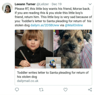 Bailey Jay, Gif, and God: Leeann Turner @Lelizer Dec 19  Please RT, this little boy wants his friend, Morse back.  If you are reading this & you stole this little boy's  friend, return him. This little boy is very sad because of  you: Toddler's letter to Santa pleading for return of his  stolen dog dailym.ai/2D5BUww via @MailOnline  Toddler writes letter to Santa pleading for return of  his stolen dog  dailvmail.co.uk stopthemadnessimreallytired:  parks-and-rex:  parks-and-rex:  parks-and-rex:  parks-and-rex:  dailyhangover:            OH THANK GOD, A HAPPY ENDING