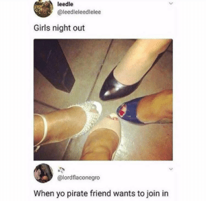 Girls, Yo, and Pirate: leedle  @leedleleedlelee  Girls night out  @lordflaconegro  When yo pirate friend wants to join in Blackbeard mate
