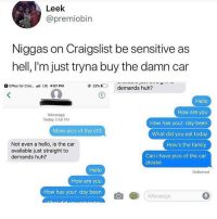 Craigslist, Family, and Hello: Leek  @premiobin  Niggas on Craigslist be sensitive as  hell, I'm just tryna buy the damn car  CPlus for Crai.. LTE 4:07 PM  demands huh?  Hello  How are you  How has your day been  What did you eat today  How's the family  Can i have pics of the car  Message  Today 3:59 PM  More pics of the s13  Not even a hello, is the car  available just straight to  demands huh?  please  Hello  How are you  How has your day been  Delivered  l@]  Message Send me the damn pics Bob 🙄