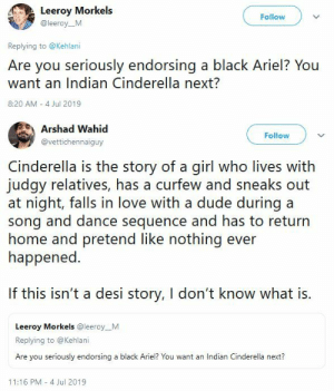 blackqueerblog:   So answer is yes we do want an Indian Cinderella next  : Leeroy Morkels  Follow  @leeroy_M  Replying to @Kehlani  Are you seriously endorsing a black Ariel? You  want an Indian Cinderella next?  8:20 AM 4 Jul 2019   Arshad Wahid  Follow  @vettichennaiguy  Cinderella is the story of a girl who lives with  judgy relatives, has a curfew and sneaks out  at night, falls in love with a dude during a  song and dance sequence and has to return  home and pretend like nothing ever  happened.  If this isn't a desi story, I don't know what is.  Leeroy Morkels @leeroy_M  Replying to @Kehlani  Are you seriously endorsing a black Ariel? You want an Indian Cinderella next?  11:16 PM 4 Jul 2019 blackqueerblog:   So answer is yes we do want an Indian Cinderella next