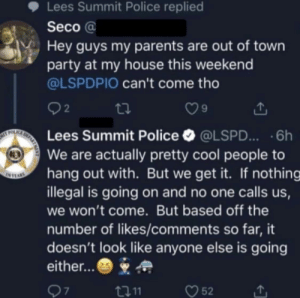 Zing: Lees Summit Police replied  Seco a  Hey guys my parents are out of town  party at my house this weekend  @LSPDPIO can't come tho  2  9  Lees Summit Police @LSPD...6h  We are actually pretty cool people to  hang out with. But we get it. If nothing  illegal is going on and no one calls us,  we won't come. But based off the  number of likes/comments so far, it  doesn't look like anyone else is going  either...  口11  52 Zing