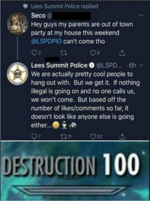 HE GOT PWND!!: Lees Summit Police replied  Seco @  Hey guys my parents are out of town  party at my house this weekend  @LSPDPIO can't come tho  O9  Lees Summit Police·@LSPD...-6h /  We are actually pretty cool people to  hang out with. But we get it. If nothing  illegal is going on and no one calls us,  we won't come. But based off the  number of likes/comments so far, it  doesn't look like anyone else is going  either...  DESTRUCTION 100 HE GOT PWND!!