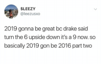 Drake, Down, and Gon: $LEEZY  @leezusxo  2019 gonna be great bc drake said  turn the 6 upside down it's a 9 now. so  basically 2019 gon be 2016 part two ⚡️@zxrx_⚡️