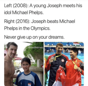 Beats, Michael, and Michael Phelps: Left (2008): A young Joseph meets his  idol Michael Phelps.  Right (2016): Joseph beats Michael  Phelps in the Olympics.  Never give up on your dreams.  @BestMemes Don't let your dreams be dreams