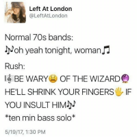Memes, Yeah, and London: Left At London  @Left At London  Normal 70s bands.  Noh yeah tonight, woman  Rush  BE WARY  OF THE WIZARD  HELL SHRINK YOUR FINGERS IF  YOU INSULT HIM  *ten min bass solo*  5/19/17, 1:30 PM 😫