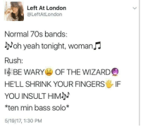 Yeah, Apex, and Evolution: Left At London  @LeftAtLondon  Normal 70s bands:  yoh yeah tonight, womanJJ  Rush:  EBE WARY OF THE WIZARD  HE'LL SHRINK YOUR FINGERS IF  YOU INSULTHIM  *ten min bass solo*  5/19/17, 1:30 PM Rush is the apex of human evolution