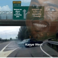 Kanye, Twitter, and Kanye West: LEFT  CuT 12  Release an  album  with a  marketing  plan  Shitpost on  twitter &  scooptitty  Poopty  boy  @grape)  Kanye West  MADE WITH MOMUSs The scoopty poopty song is just a shitpost in song format