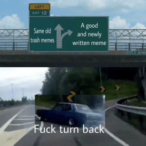 Woah watch out by c0mplexblue FOLLOW 4 MORE MEMES.: LEFT  EXIT 12  A good  and newly  Same old  trash memes  written meme  EAST ST S  Fuck turn back Woah watch out by c0mplexblue FOLLOW 4 MORE MEMES.