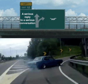 "Reply, Serious, and Am I: LEFT  EXIT 12  A serious  reply  to a serious  conversation  ""oof"" Am i late?"