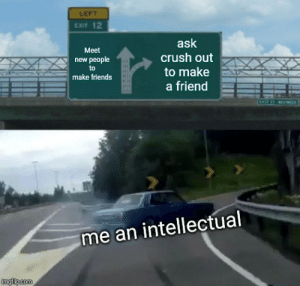 free friend: LEFT  EXIT 12  ask  crush out  Meet  new people  to  to make  make friends  a friend  TASE  me an intellectual  imgflip.com free friend