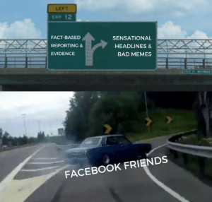 Basically everyone I went to high school with by jamditis FOLLOW 4 MORE MEMES.: LEFT  EXIT 12  FACT-BASED  SENSATIONAL  REPORTING &  HEADLINES &  EVIDENCE  BAD MEMES  TAS ST  FACEBOOK FRIENDS Basically everyone I went to high school with by jamditis FOLLOW 4 MORE MEMES.