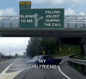 Can you relate: LEFT  EXIT 12  FALLING  TALKING  TO ME  ASLEEP  DURING  BEXR  THE CALL  SEIR  KAX6  EASE ST WESW  MY  GIRLFRIEND Can you relate