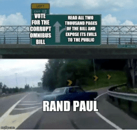 (SP): LEFT  EXIT 12  VOTE  READ ALL TWO  FOR THE  THOUSAND PAGES  CORRUPT OF THE BILL AND  OMNIBUSEPOSE ITS EVILS  TO THE PUBLIC  BILL  RAND PAUL (SP)