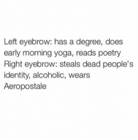 Aeropostale, Okay, and Yoga: Left eyebrow: has a degree, does  early morning yoga, reads poetry  Right eyebrow: steals dead people's  identity, alcoholic, wears  Aeropostale okay i'm done answering questions on my story. i'll answer more a different day💗