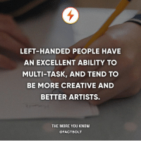 Are you left-handed, right-handed, or ambidextrous?: LEFT-HANDED PEOPLE HAVE  AN EXCELLENT ABILITY TO  MULTI-TASK, AND TEND TO  BE MORE CREATIVE AND  BETTER ARTISTS.  THE MORE YOU KNOW  @FACTBOLT Are you left-handed, right-handed, or ambidextrous?