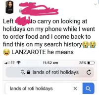 Food, Phone, and History: Left  holidays on my phone while I went  to order food and I come back to  find this on my search history  to carry on looking at  LANZAROTE he means  11:52 am  28%  a e lands of roti holidays C  lands of roti holidays