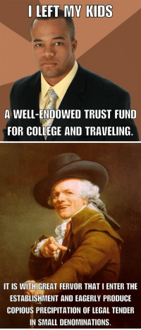 Old memes? I miss this one...: LEFT MY KIDS  A WELL-ENDOWED TRUST FUND  FOR COLLEGE AND TRAVELING   IT IS WITH GREAT FERVOR THATIENTER THE  ESTABLISHMENT AND EAGERLY PRODUCE  COPIOUS PRECIPITATION OF LEGAL TENDER  IN SMALL DENOMINATIONS. Old memes? I miss this one...