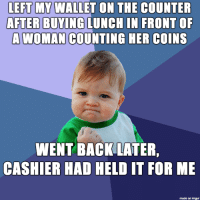 Best, Imgur, and Back: LEFT MY WALLET ON THE COUNTER  AFTER BUYING LUNCH IN FRONTOF  A WOMAN COUNTING HER COINS  WENT BACK LATER,  CASHIER HAD HELD IT FOR ME  made on imgur