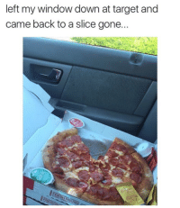 Target, Back, and Gone: left my window down at target and  came back to a slice gone... The Slice 🍕 was the target! 😂 https://t.co/0HSeWeoux0