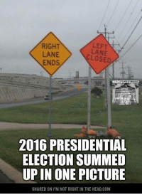 Head, Memes, and Presidential Election: LEFT  RIGHT  LANE  CLOSED  ENDS  2016 PRESIDENTIAL  ELECTION SUMMED  UPIN ONE  PICTURE  SHARED ON ITM NOT RIGHT IN THE HEAD,COM Submitted by Mark Hyde