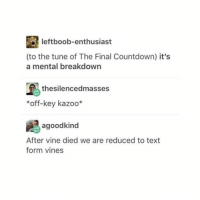 Countdown, Vine, and Text: leftboob-enthusiast  (to the tune of The Final Countdown) it's  a mental breakdown  thesilencedmasses  *off-key kazoo*  agoodkind  After vine died we are reduced to text  form vines