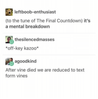 Countdown, Memes, and Vine: leftboob-enthusiast  (to the tune of The Final Countdown) it's  a mental breakdown  島thesilencedmasses  *off-key kazoo*  agoodkind  After vine died we are reduced to text  form vines i relate