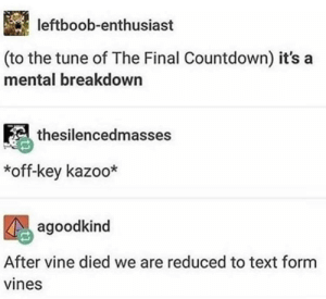 *off-key kazoo*: leftboob-enthusiast  (to the tune of The Final Countdown) it's a  mental breakdown  thesilencedmasses  *off-key kazoo*  agoodkind  After vine died we are reduced to text form  vines *off-key kazoo*