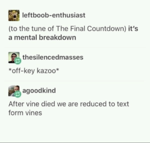 Text has become the new vine via /r/memes https://ift.tt/2PrELFz: leftboob-enthusiast  (to the tune of The Final Countdown) it's  a mental breakdown  thesilencedmasses  *off-key kazoo*  agoodkind  After vine died we are reduced to text  form vines Text has become the new vine via /r/memes https://ift.tt/2PrELFz
