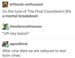 Countdown, Vine, and Text: leftboob-enthusiast  (to the tune of The Final Countdown) it's  a mental breakdown  thesilencedmasses  *off-key kazoo*  agoodkind  After vine died we are reduced to text  form vines RIP Vine