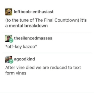 Countdown, Vine, and How To: leftboob-enthusiast  (to the tune of The Final Countdown) it's  a mental breakdown  島thesilencedmasses  *off-key kazoo*  agoodkind  After vine died we are reduced to text  form vines Theres so many things going on in this pic I have no idea how to caption it